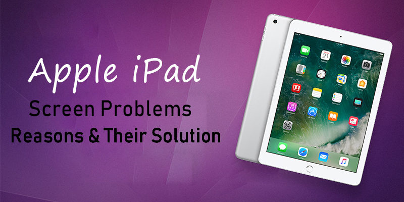 Apple iPad Screen Problems-Reasons & Their Solution